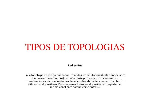TIPOS DE TOPOLOGIAS Red en Bus En la topología de red en bus todos los nodos (computadoras) están conectados a un circuito...