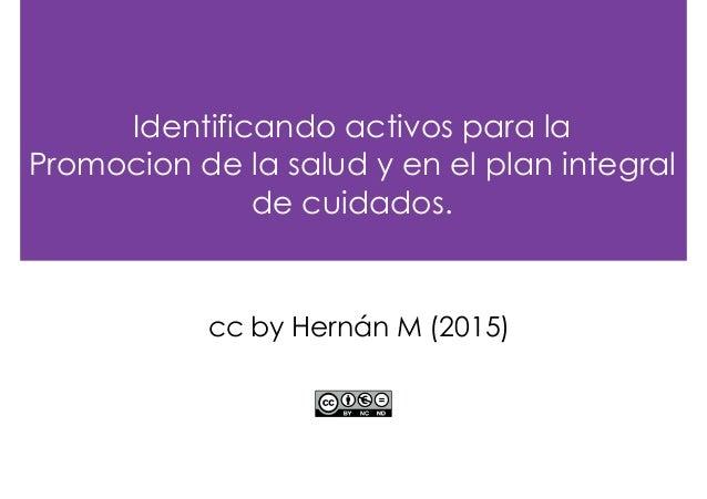 Identificando activos para la Promocion de la salud y en el plan integral de cuidados. cc by Hernán M (2015)
