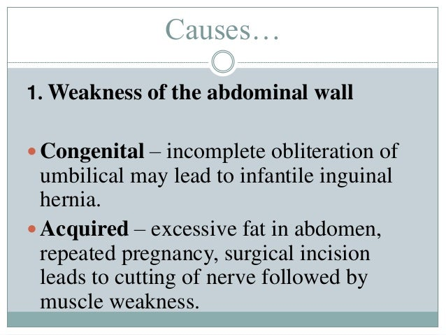 Causes… 1. Weakness of the abdominal wall  Congenital – incomplete obliteration of umbilical may lead to infantile inguin...