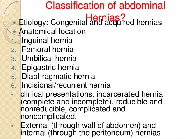 Classification of abdominal Hernias? hernias  Etiology: Congenital and acquired  1. 2. 3. 4. 5. 6. •  •  Anatomical loca...