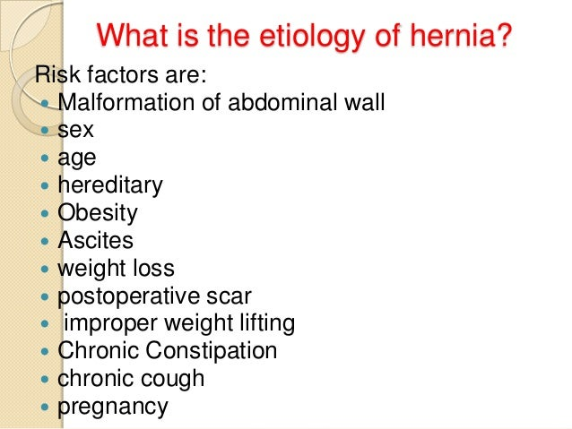 What is the etiology of hernia? Risk factors are:  Malformation of abdominal wall  sex  age  hereditary  Obesity  As...
