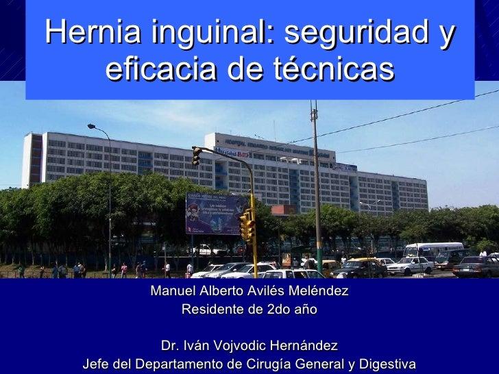 Hernia inguinal: seguridad y eficacia de técnicas Manuel Alberto Avilés Meléndez Residente de 2do año Dr. Iván Vojvodic He...