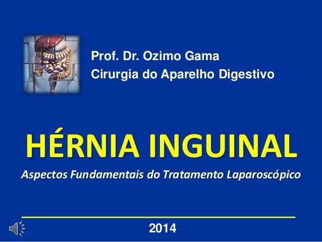 HÉRNIA INGUINAL Aspectos Fundamentais do Tratamento Laparoscópico Prof. Dr. Ozimo Gama Cirurgia do Aparelho Digestivo 2014