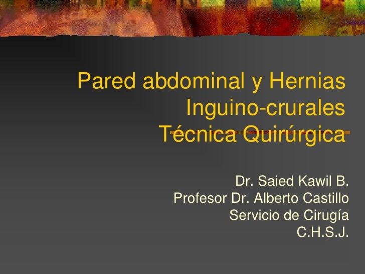 Pared abdominal y Hernias         Inguino-crurales       Técnica Quirúrgica                  Dr. Saied Kawil B.        Pro...