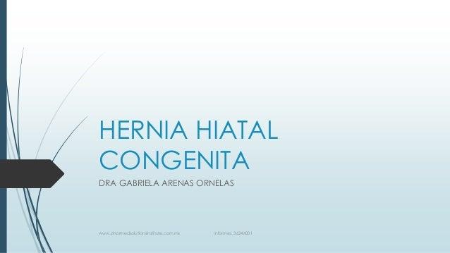 HERNIA HIATAL CONGENITA DRA GABRIELA ARENAS ORNELAS www.pharmedsolutionsinstitute.com.mx Informes. 36246001