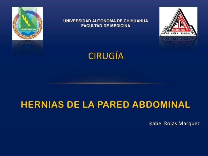 UNIVERSIDAD AUTÓNOMA DE CHIHUAHUA<br />FACULTAD DE MEDICINA<br />CIRUGÍA<br />HERNIAS DE LA PARED ABDOMINAL<br />Isabel Ro...