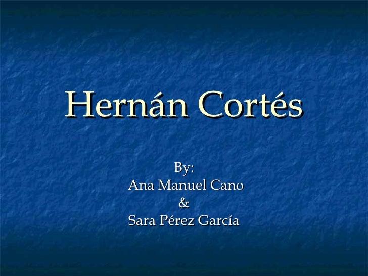 Hernán Cortés By: Ana Manuel Cano & Sara Pérez García
