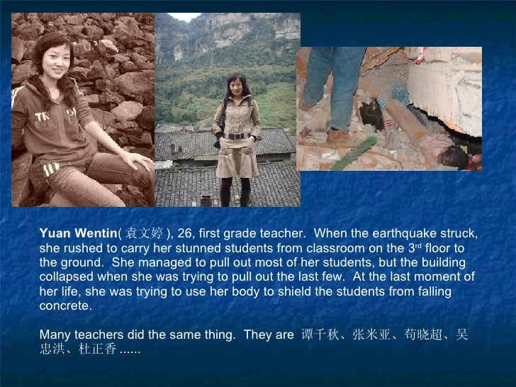 Yuan Wentin ( 袁文婷 ), 26, first grade teacher.  When the earthquake struck, she rushed to carry her stunned students from c...