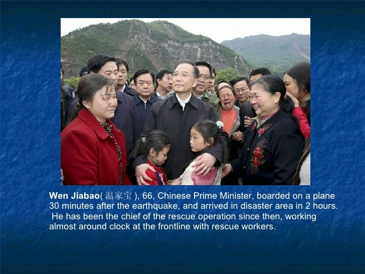 Wen Jiabao ( 温家宝 ), 66, Chinese Prime Minister, boarded on a plane 30 minutes after the earthquake, and arrived in disaste...