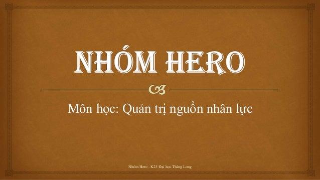 Môn học: Quản trị nguồn nhân lực Nhóm Hero - K25 Đại học Thăng Long
