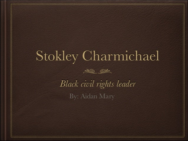 Stokley Charmichael Black civil rights leader By: Aidan Mary