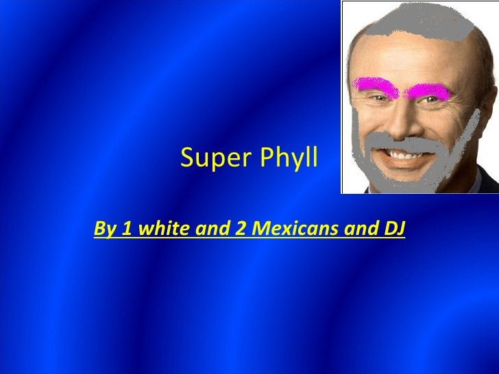 Super Phyll By 1 white and 2 Mexicans and DJ