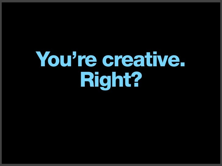 You're creative.    Right?