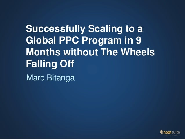 Successfully Scaling to a Global PPC Program in 9 Months without The Wheels Falling Off Marc Bitanga