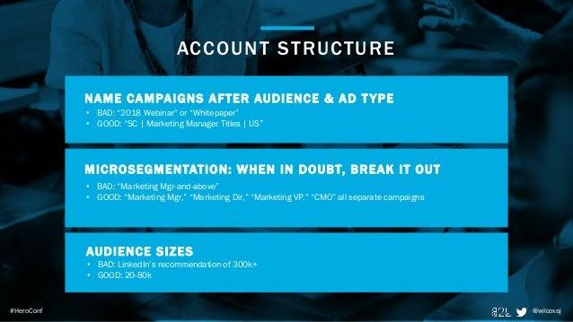 "@wilcoxaj#HeroConf ACCOUNT STRUCTURE @wilcoxaj • BAD: ""2018 Webinar"" or ""Whitepaper"" • GOOD: ""SC   Marketing Manager Title..."