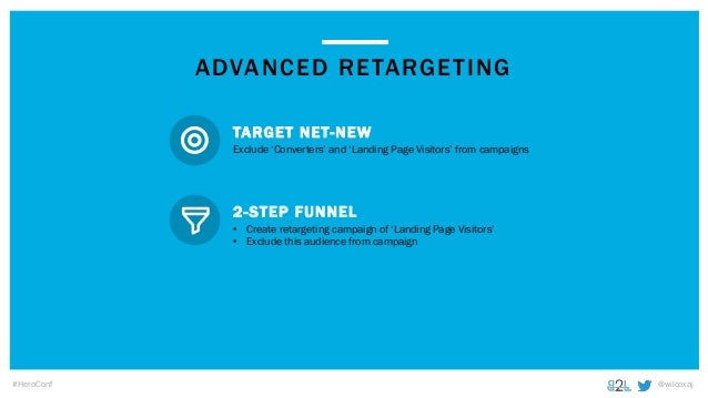 @wilcoxaj#HeroConf ADVANCED RETARGETING Exclude 'Converters' and 'Landing Page Visitors' from campaigns TARGET NET-NEW • C...