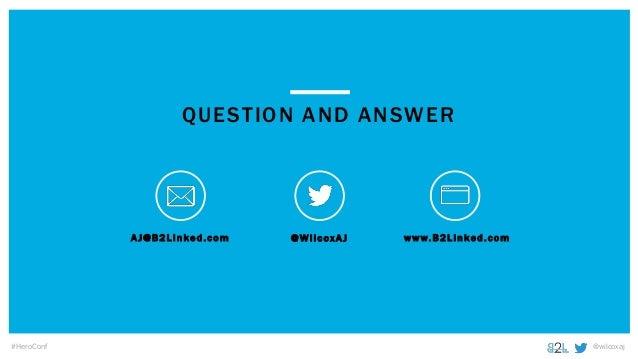 @wilcoxaj#HeroConf AJ@B2Linked.com @WilcoxAJ www.B2Linked.com QUESTION AND ANSWER
