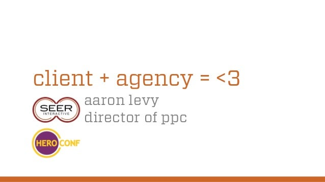 client + agency = <3 aaron levy director of ppc