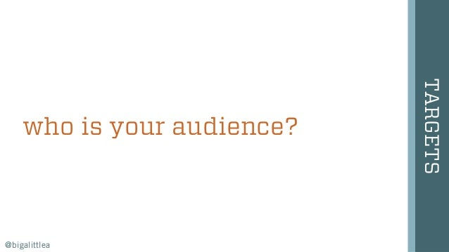 who is your audience? TARGETS @bigalittlea