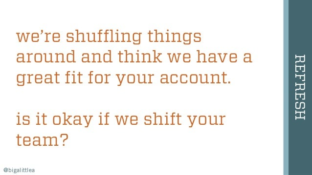 we're shuffling things around and think we have a great fit for your account. is it okay if we shift your team? REFRESH @b...