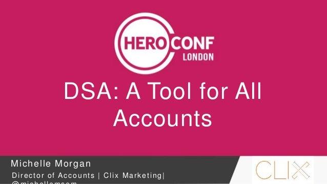 DSA: A Tool for All Accounts Michelle Morgan Director of Accounts | Clix Marketing|