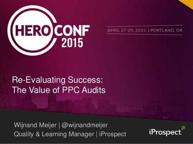 Wijnand Meijer | @wijnandmeijer Quality & Learning Manager | iProspect Re-Evaluating Success: The Value of PPC Audits