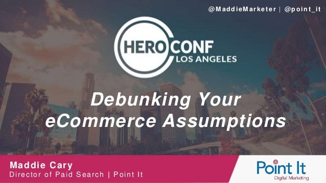 Debunking Your eCommerce Assumptions Maddie Cary Director of Paid Search | Point It @M addieMarketer | @point_it
