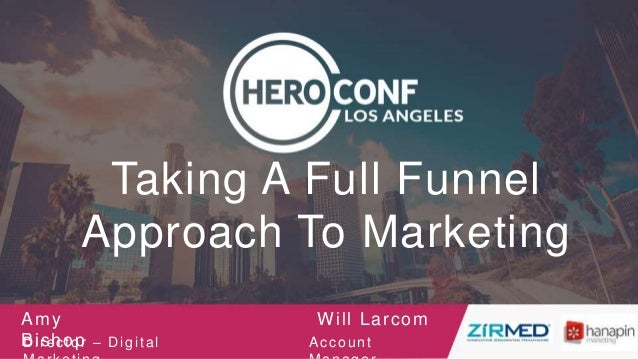 Taking A Full Funnel Approach To Marketing Amy BishopDirector – Digital Will Larcom Account