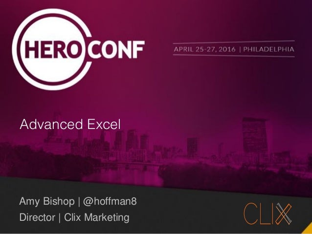 @hoffman8 #HeroConf Advanced Excel Amy Bishop | @hoffman8 Director | Clix Marketing