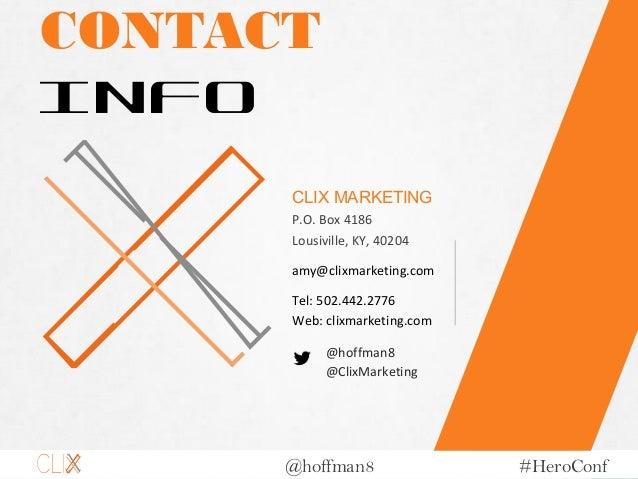 @hoffman8 #HeroConf CONTACT INFO CLIX MARKETING P.O. Box 4186 Lousiville, KY, 40204 Tel: 502.442.2776 Web: clixmarketing.c...