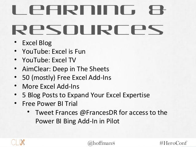 @hoffman8 #HeroConf Learning & Resources • Excel Blog • YouTube: Excel is Fun • YouTube: Excel TV • AimClear: Deep in The ...