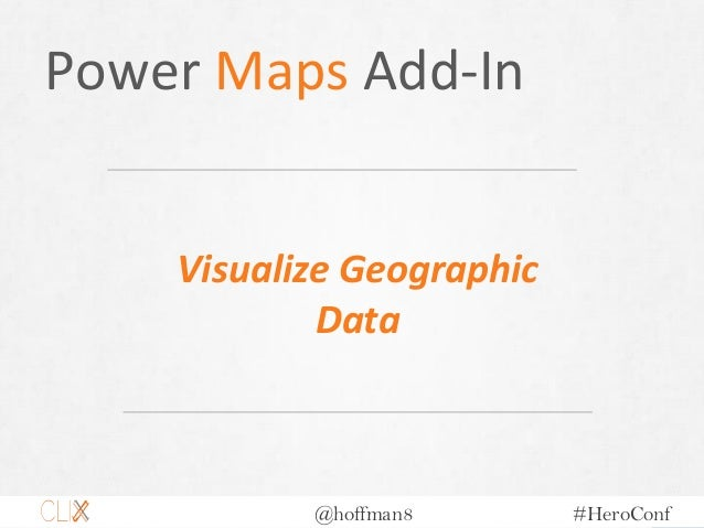 @hoffman8 #HeroConf Power Maps Add-In Visualize Geographic Data