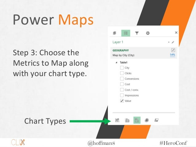 @hoffman8 #HeroConf Power Maps Step 3: Choose the Metrics to Map along with your chart type. Chart Types