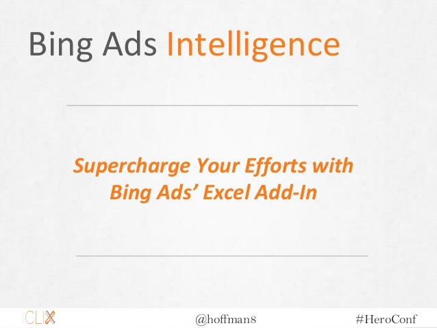 @hoffman8 #HeroConf Bing Ads Intelligence Supercharge Your Efforts with Bing Ads' Excel Add-In