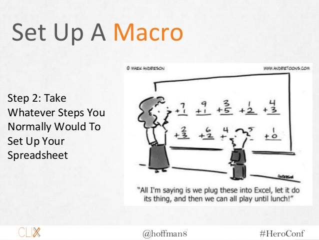@hoffman8 #HeroConf Set Up A Macro Step 2: Take Whatever Steps You Normally Would To Set Up Your Spreadsheet