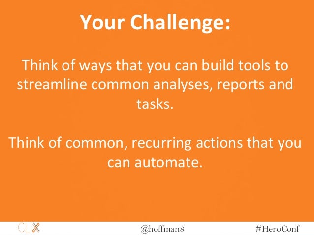 @hoffman8 #HeroConf Your Challenge: Think of ways that you can build tools to streamline common analyses, reports and task...