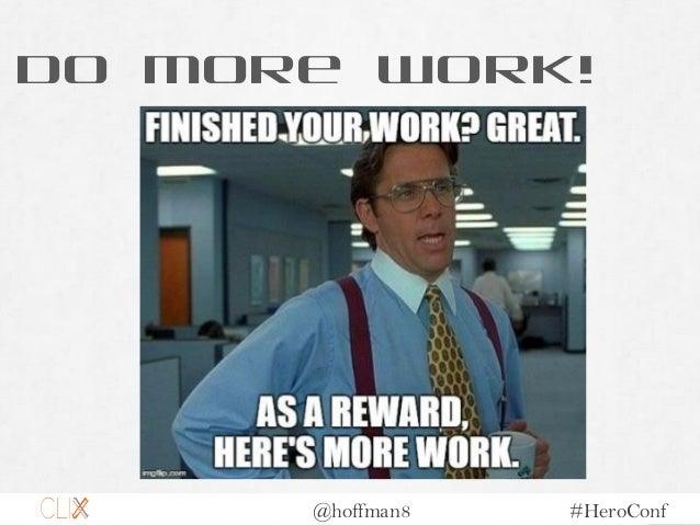 @hoffman8 #HeroConf Do More Work!