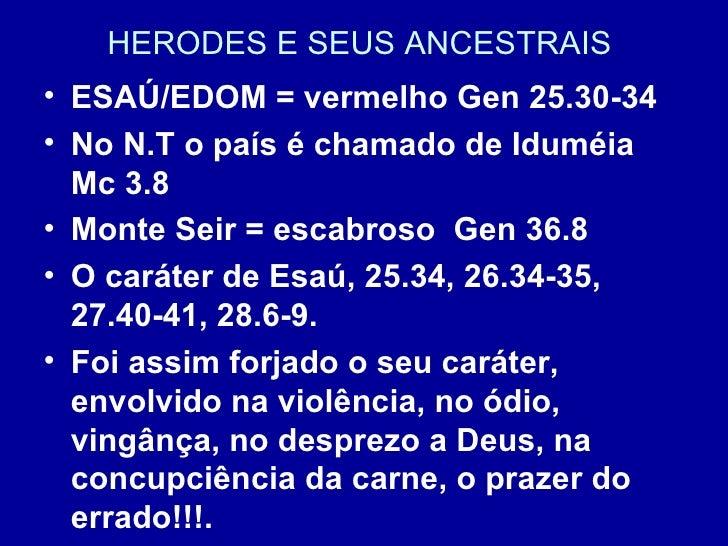 HERODES E SEUS ANCESTRAIS  <ul><li>ESAÚ/EDOM = vermelho Gen 25.30-34 </li></ul><ul><li>No N.T o país é chamado de Iduméia ...