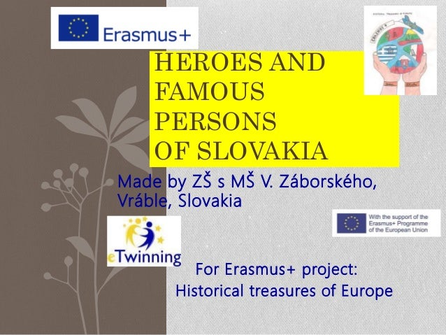 Made by ZŠ s MŠ V. Záborského, Vráble, Slovakia For Erasmus+ project: Historical treasures of Europe HEROES AND FAMOUS PER...