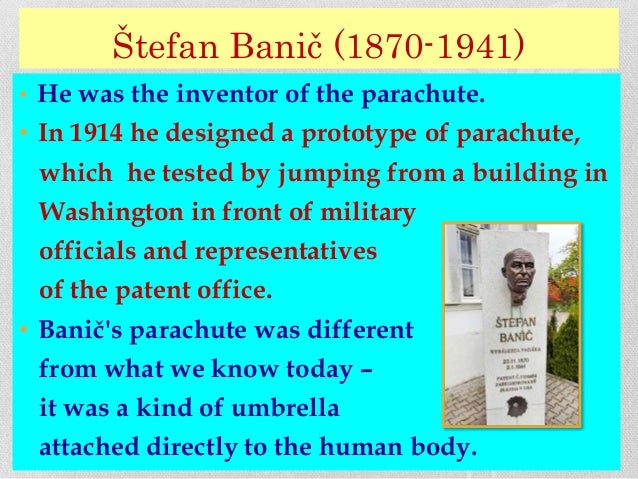 Štefan Banič (1870-1941) • He was the inventor of the parachute. • In 1914 he designed a prototype of parachute, which he ...