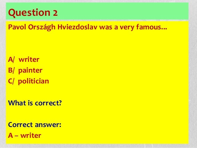 Question 2 Pavol Országh Hviezdoslav was a very famous... A/ writer B/ painter C/ politician What is correct? Correct answ...
