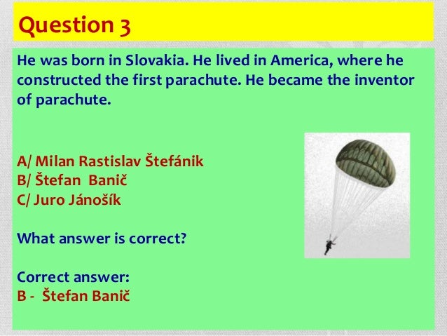 Question 3 He was born in Slovakia. He lived in America, where he constructed the first parachute. He became the inventor ...