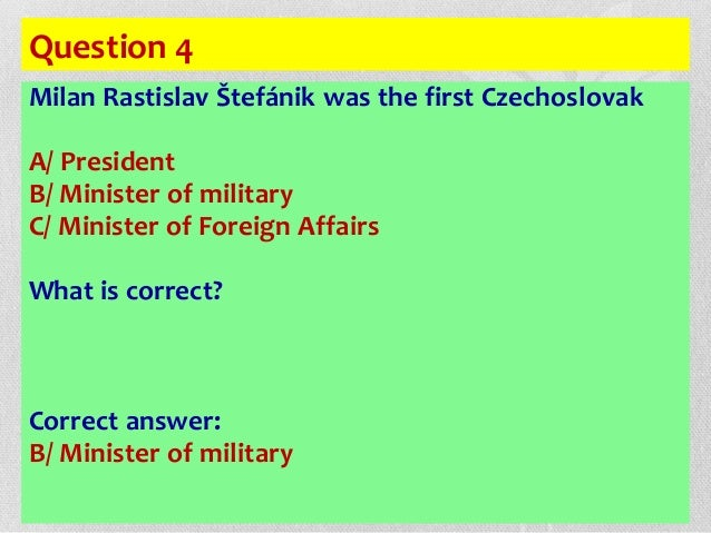 Question 4 Milan Rastislav Štefánik was the first Czechoslovak A/ President B/ Minister of military C/ Minister of Foreign...