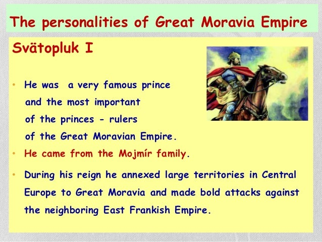 The personalities of Great Moravia Empire Svätopluk I • He was a very famous prince and the most important of the princes ...