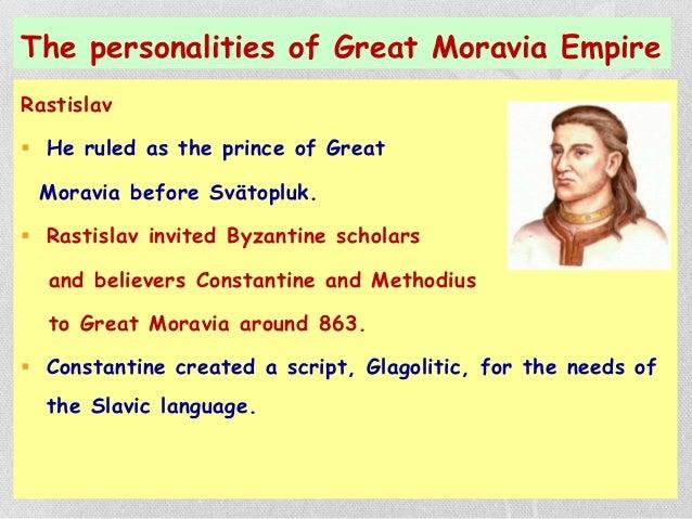The personalities of Great Moravia Empire Rastislav  He ruled as the prince of Great Moravia before Svätopluk.  Rastisla...