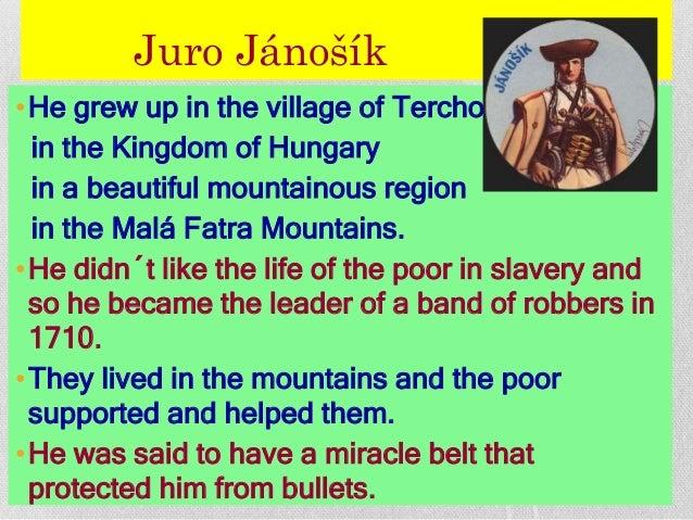 Juro Jánošík •He grew up in the village of Terchová in the Kingdom of Hungary in a beautiful mountainous region in the Mal...