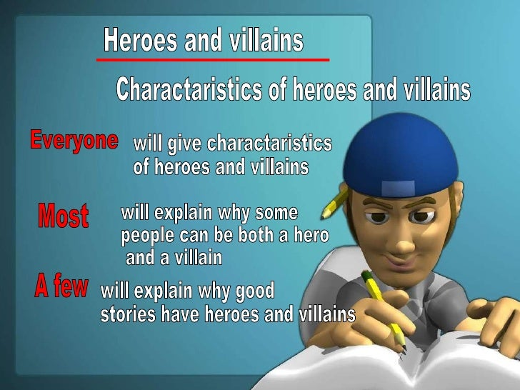 Heroes and villains Charactaristics of heroes and villains Everyone will give charactaristics  of heroes and villains Most...