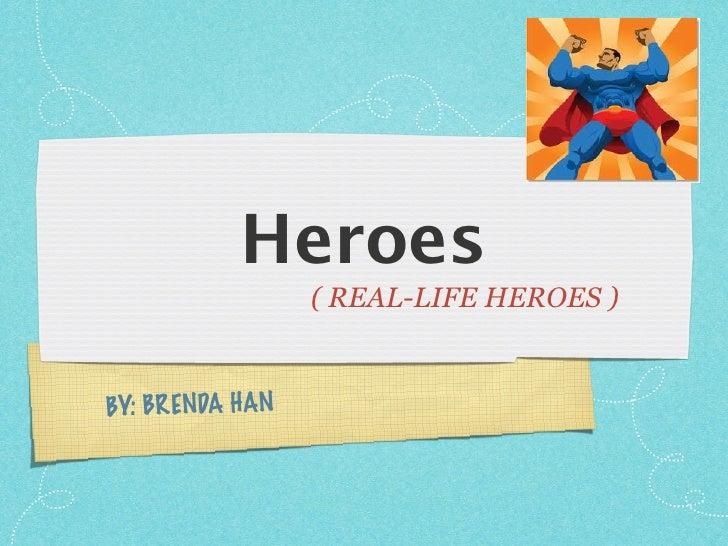 Heroes                   ( REAL-LIFE HEROES )   BY: BR ENDA HAN
