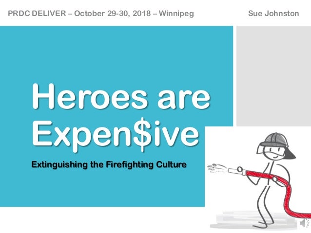 Heroes are Expen$ive Extinguishing the Firefighting Culture PRDC DELIVER – October 29-30, 2018 – Winnipeg Sue Johnston