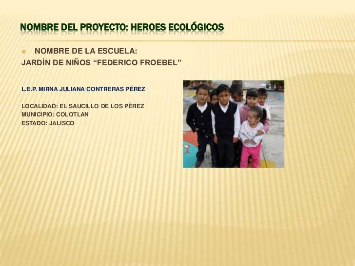 """NOMBRE DEL PROYECTO: HEROES ECOLÓGICOS  NOMBRE DE LA ESCUELA:JARDÍN DE NIÑOS """"FEDERICO FROEBEL""""L.E.P. MIRNA JULIANA CONTR..."""